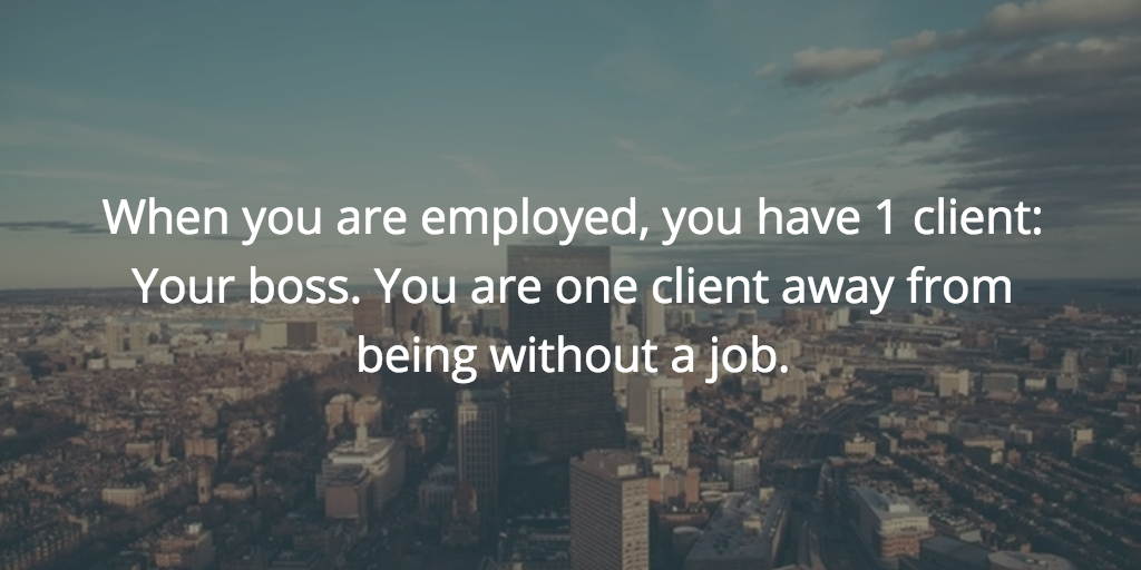 When you are employed, you have 1 client: Your boss. You are one client away from being without a job.