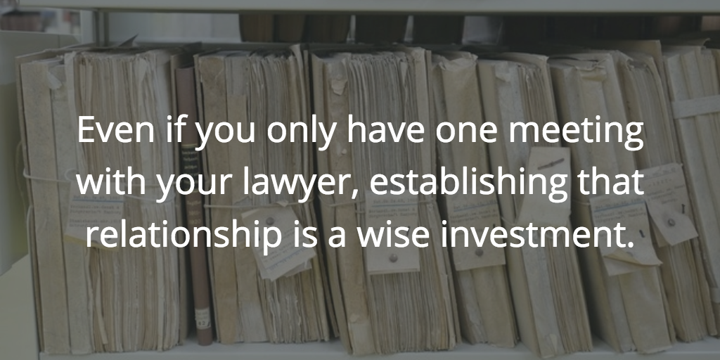 Even if you only have one meeting with your lawyer, establishing that relationship is a wise investment.