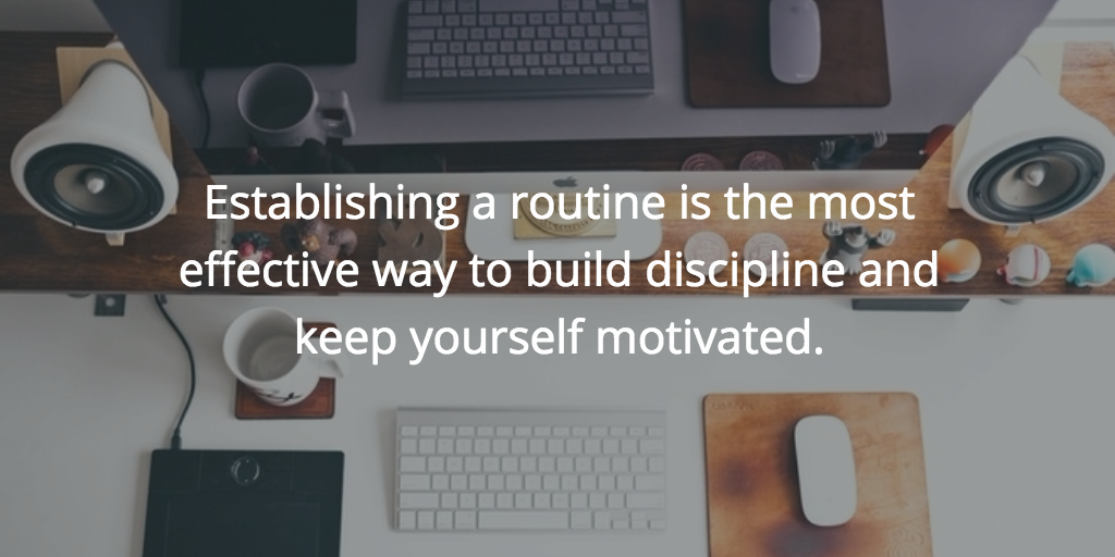Establishing a routine is the most effective way to build discipline and keep yourself motivated.