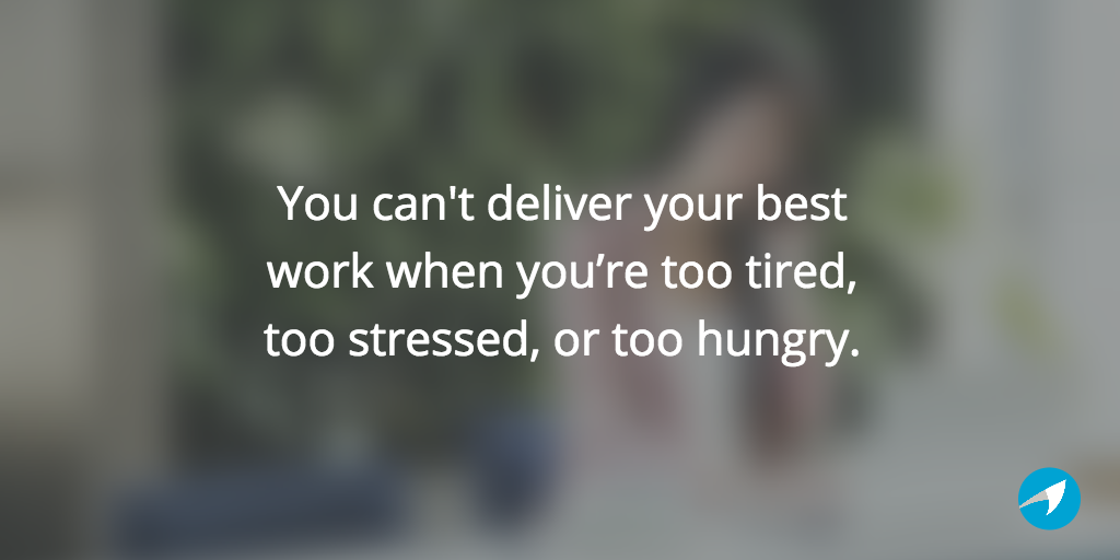 You can't deliver your best work when you're too tired, too stressed, or too hungry.