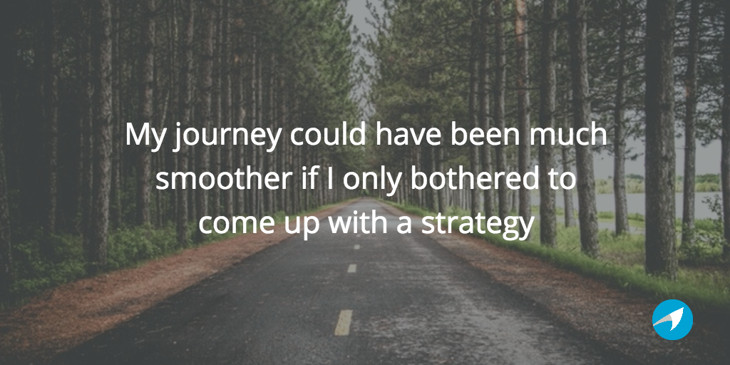 My journey could have been much smoother if I only bothered to come up with a strategy