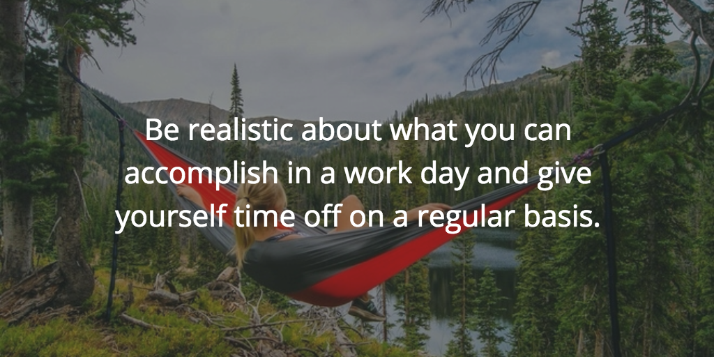 Be realistic about what you can accomplish in a work day and give yourself time off on a regular basis.