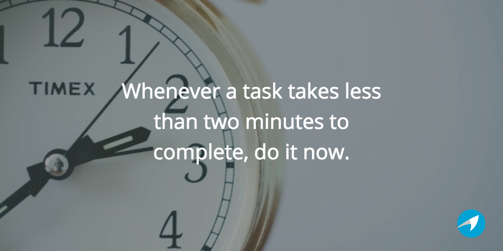 whenever a task takes less than two minutes to complete, do it now