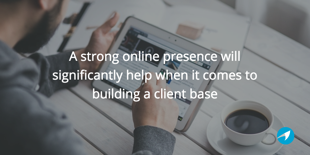 a strong online presence will significantly help when it comes to building a client base
