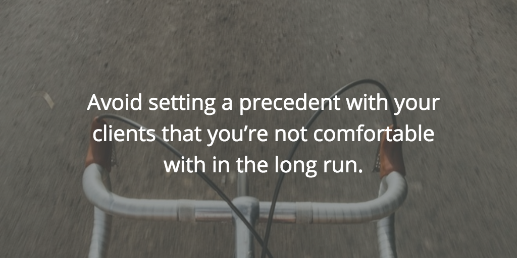 Avoid setting a precedent with your clients that you're not comfortable with in the long run.