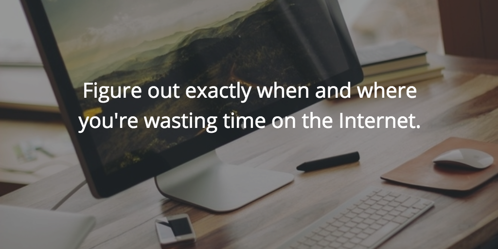 figure out exactly when and where you're wasting time on the Internet.