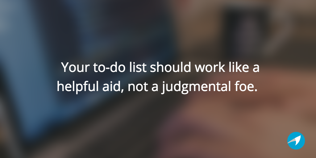 Your to-do list should work like a helpful aid, not a judgmental foe.