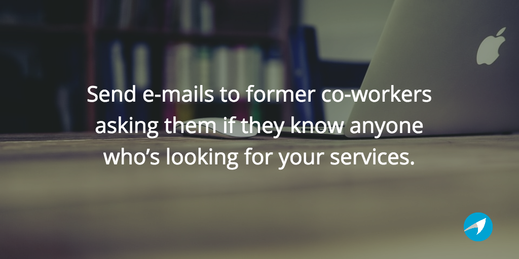 Send e-mails to former co-workers asking them if they know anyone who's looking.