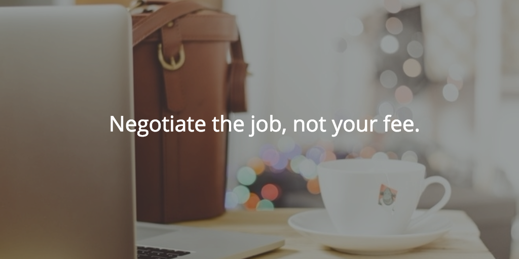 Negotiate the job, not your fee.